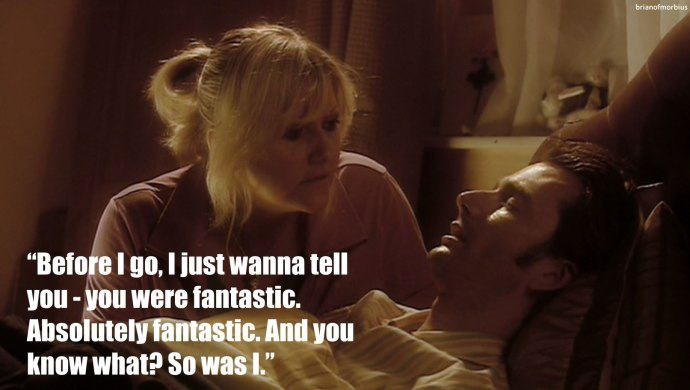 before i go, i just wanna tell you, rose tyler, you were fantastic. Absolutely fantastic. And you know what? So was I.