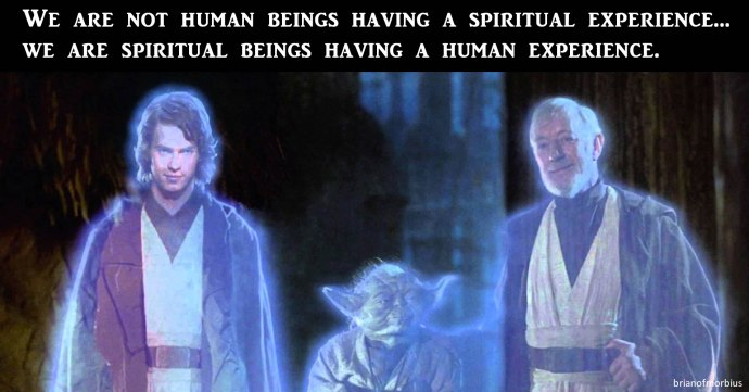We are not human beings having a spiritual experience we are spiritual beings having a human experience