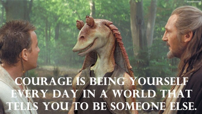 Courage is being yourself every day in a world that tells you to be someone else