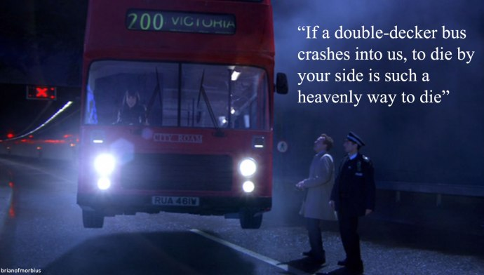 If a double decker bus crashes into us to die by your side is such a heavenly way to die